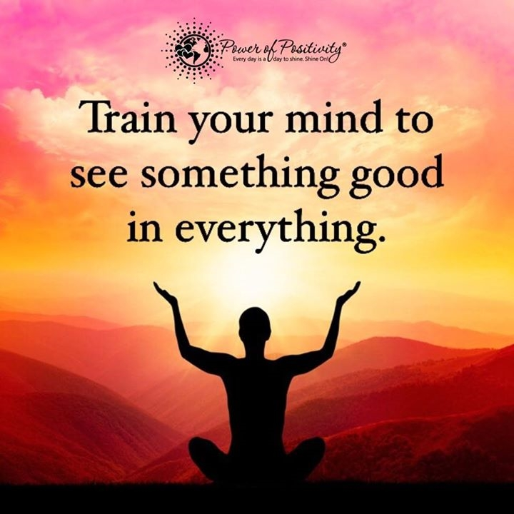 train your mind to see something good in everything